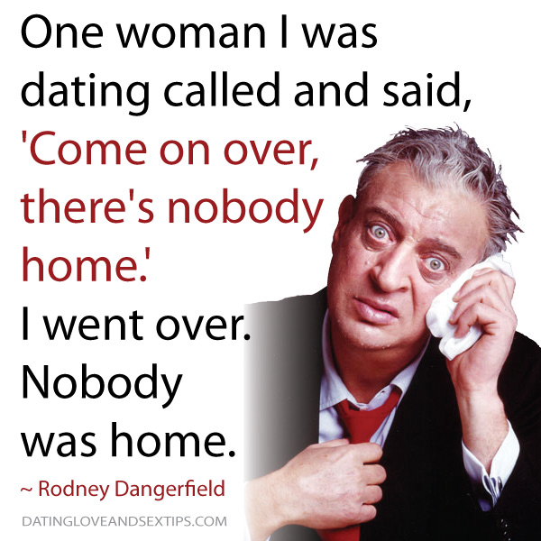 Dating Quote From The Classic Rodney Dangerfield Dating Love And Amazing Rodney Dangerfield Quotes